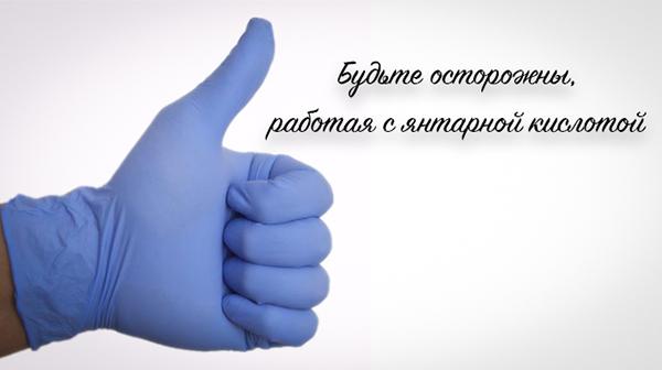 При работе с янтарной кислотой рекомндуется одевать перчатки